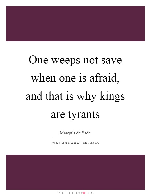One weeps not save when one is afraid, and that is why kings are tyrants Picture Quote #1