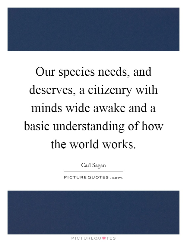 Our species needs, and deserves, a citizenry with minds wide awake and a basic understanding of how the world works Picture Quote #1