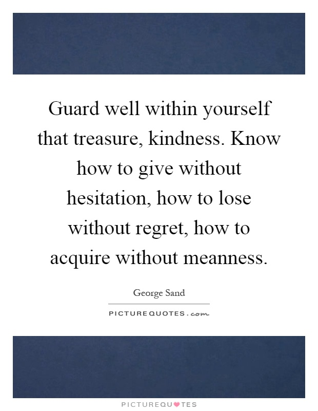 Guard well within yourself that treasure, kindness. Know how to give without hesitation, how to lose without regret, how to acquire without meanness Picture Quote #1