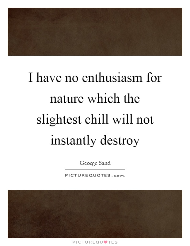 I have no enthusiasm for nature which the slightest chill will not instantly destroy Picture Quote #1