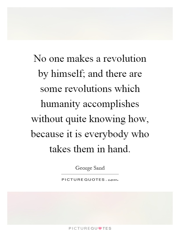 No one makes a revolution by himself; and there are some revolutions which humanity accomplishes without quite knowing how, because it is everybody who takes them in hand Picture Quote #1
