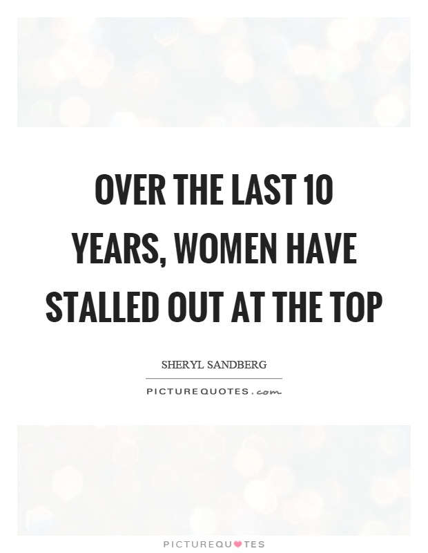 Over the last 10 years, women have stalled out at the top Picture Quote #1
