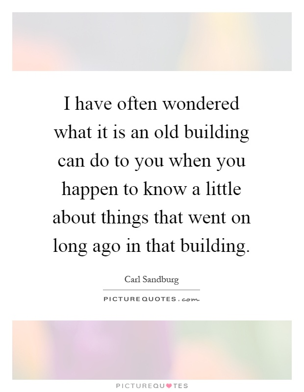 I have often wondered what it is an old building can do to you when you happen to know a little about things that went on long ago in that building Picture Quote #1