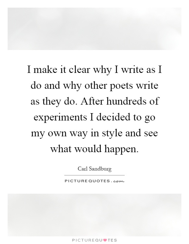 I make it clear why I write as I do and why other poets write as they do. After hundreds of experiments I decided to go my own way in style and see what would happen Picture Quote #1