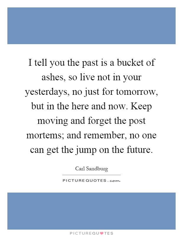 I tell you the past is a bucket of ashes, so live not in your yesterdays, no just for tomorrow, but in the here and now. Keep moving and forget the post mortems; and remember, no one can get the jump on the future Picture Quote #1