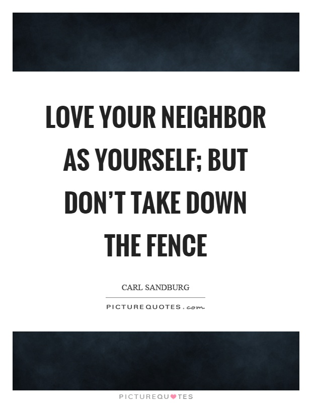 Love your neighbor as yourself; but don't take down the fence Picture Quote #1