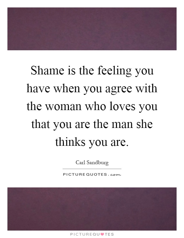 Shame is the feeling you have when you agree with the woman who loves you that you are the man she thinks you are Picture Quote #1