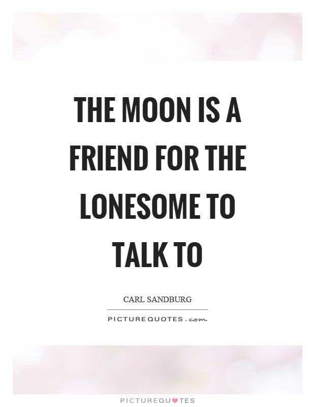 The moon is a friend for the lonesome to talk to Picture Quote #1