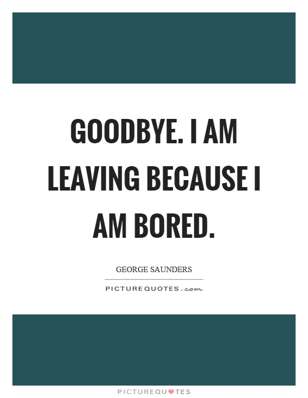 Goodbye. I am leaving because I am bored Picture Quote #1