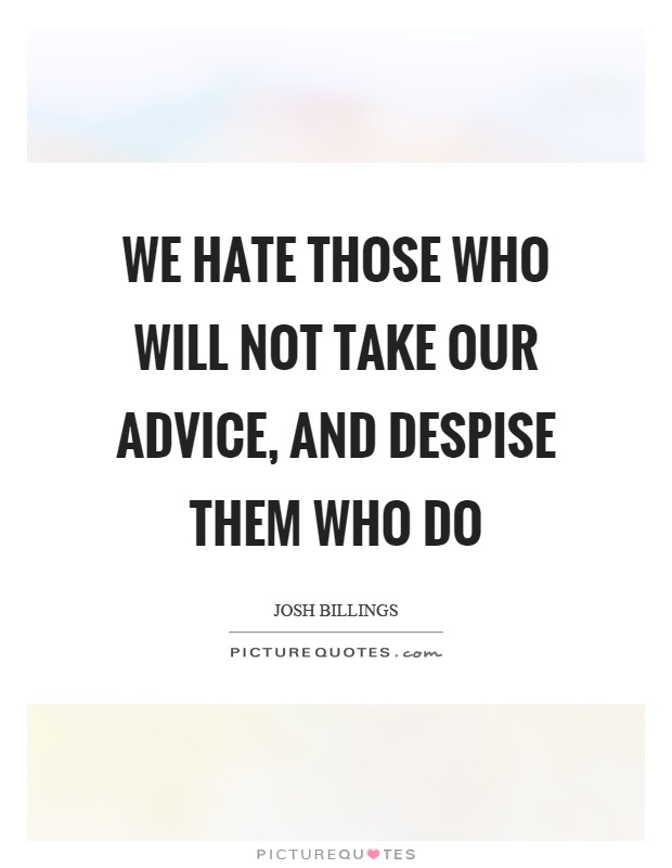 We hate those who will not take our advice, and despise them who do Picture Quote #1