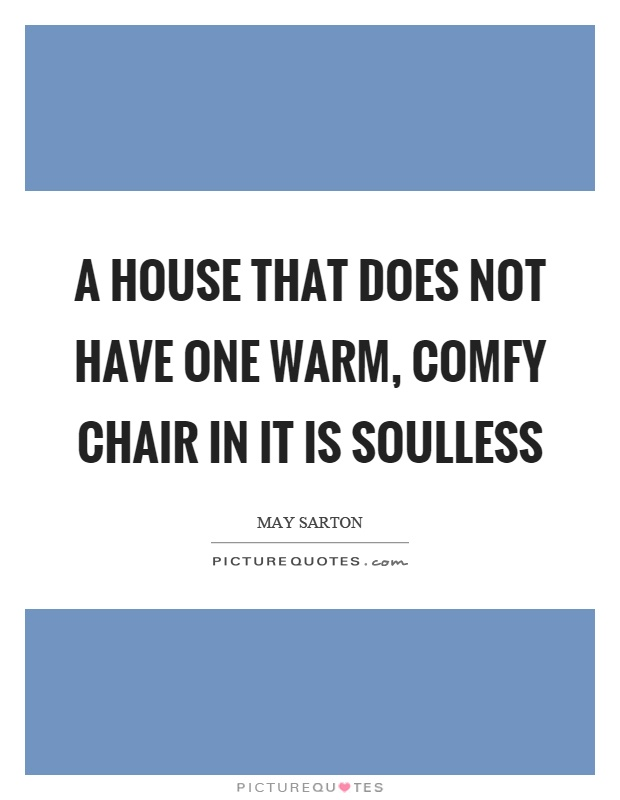 A house that does not have one warm, comfy chair in it is soulless Picture Quote #1