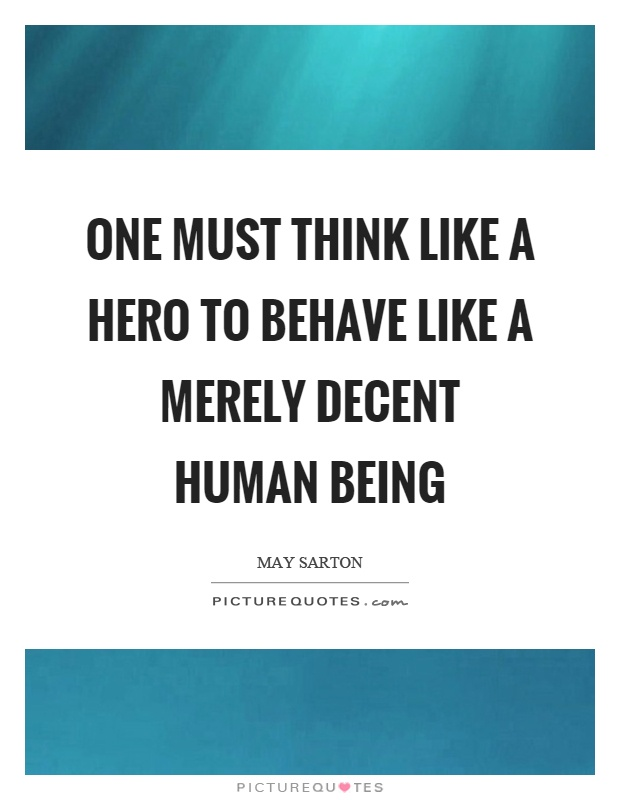 One must think like a hero to behave like a merely decent human being Picture Quote #1