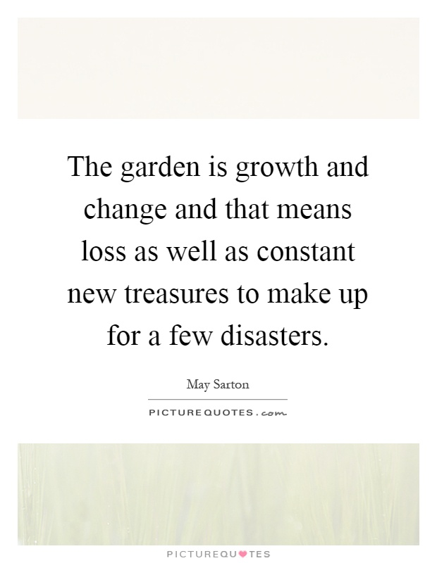 The garden is growth and change and that means loss as well as constant new treasures to make up for a few disasters Picture Quote #1