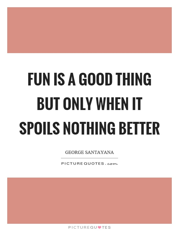 Fun is a good thing but only when it spoils nothing better Picture Quote #1