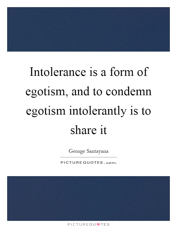 Intolerance is a form of egotism, and to condemn egotism intolerantly is to share it Picture Quote #1