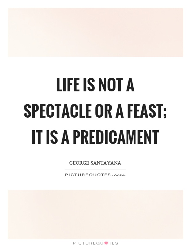 Life is not a spectacle or a feast; it is a predicament Picture Quote #1
