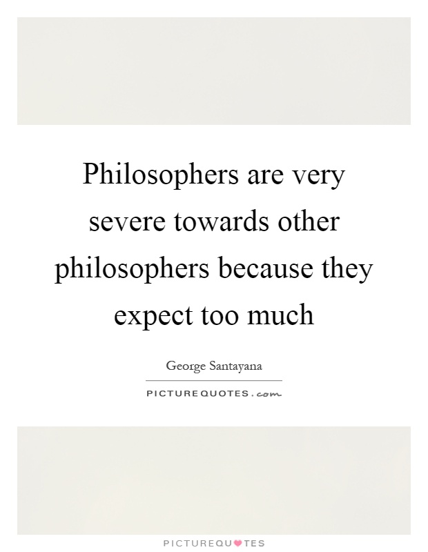 Philosophers are very severe towards other philosophers because they expect too much Picture Quote #1