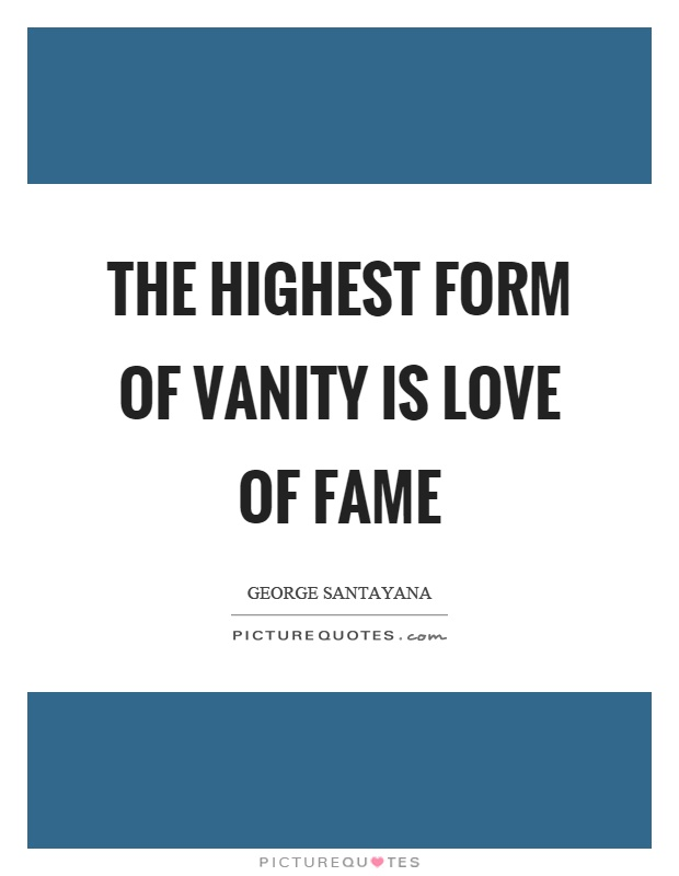 The highest form of vanity is love of fame Picture Quote #1
