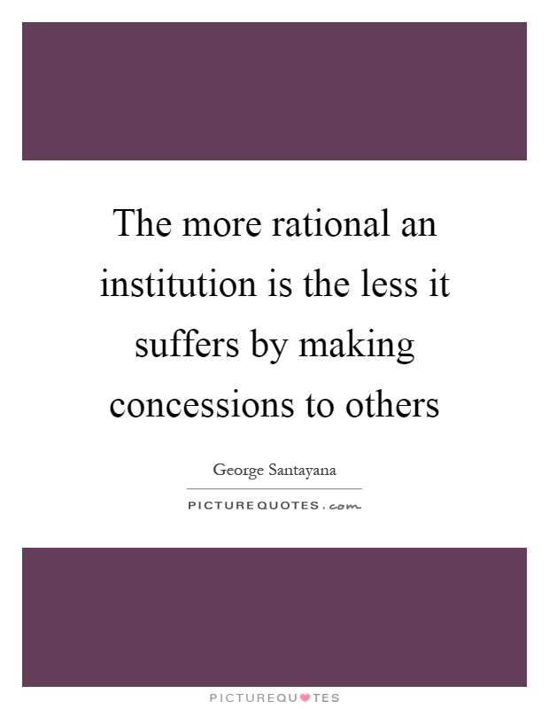 The more rational an institution is the less it suffers by making concessions to others Picture Quote #1