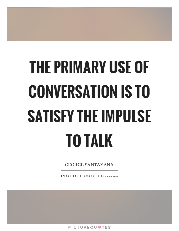 The primary use of conversation is to satisfy the impulse to talk Picture Quote #1