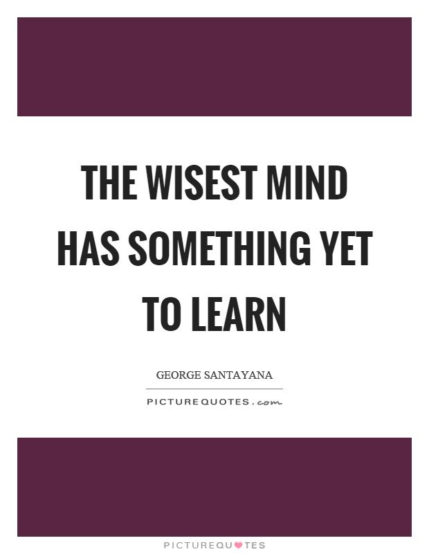 The wisest mind has something yet to learn Picture Quote #1