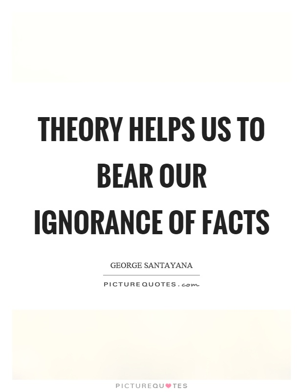 Theory helps us to bear our ignorance of facts Picture Quote #1