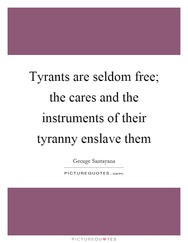 Tyrants are seldom free; the cares and the instruments of their tyranny enslave them Picture Quote #1