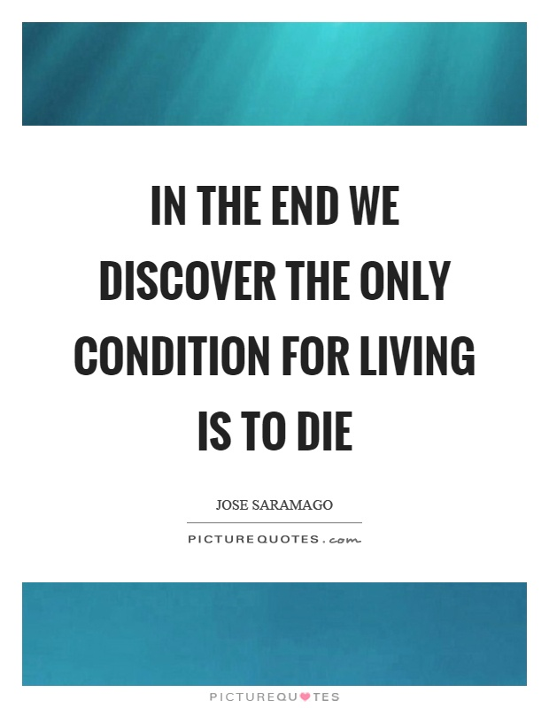 In the end we discover the only condition for living is to die Picture Quote #1