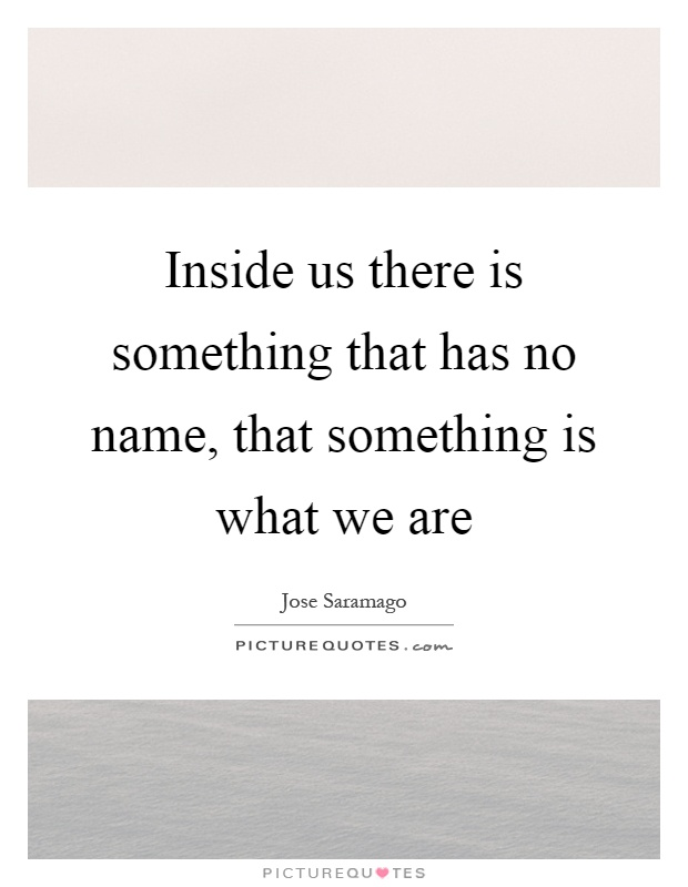 Inside us there is something that has no name, that something is what we are Picture Quote #1