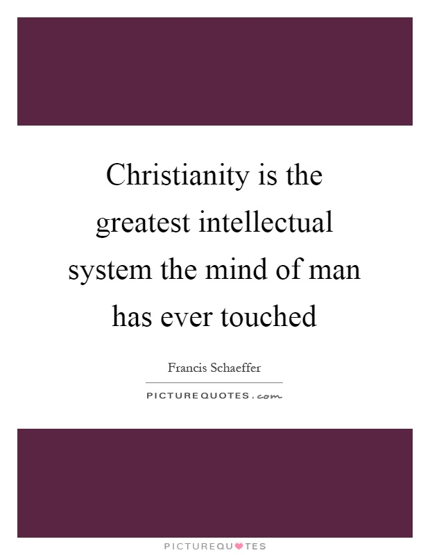 Christianity is the greatest intellectual system the mind of man has ever touched Picture Quote #1