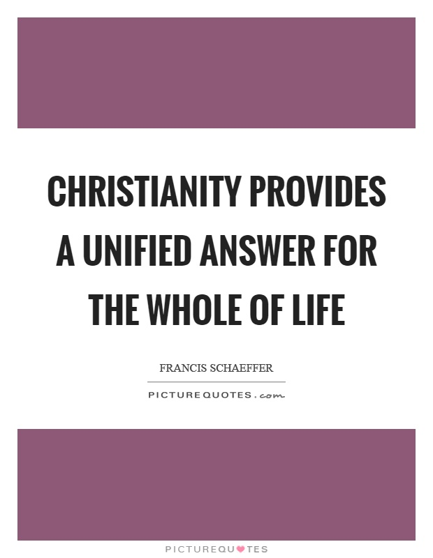 Christianity provides a unified answer for the whole of life Picture Quote #1