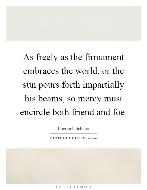 As freely as the firmament embraces the world, or the sun pours forth impartially his beams, so mercy must encircle both friend and foe Picture Quote #1