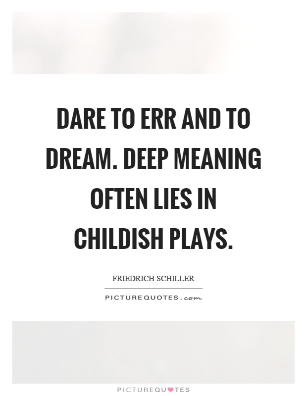 Dare to err and to dream. Deep meaning often lies in childish plays Picture Quote #1