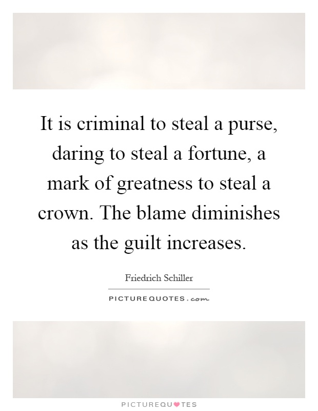 It is criminal to steal a purse, daring to steal a fortune, a mark of greatness to steal a crown. The blame diminishes as the guilt increases Picture Quote #1