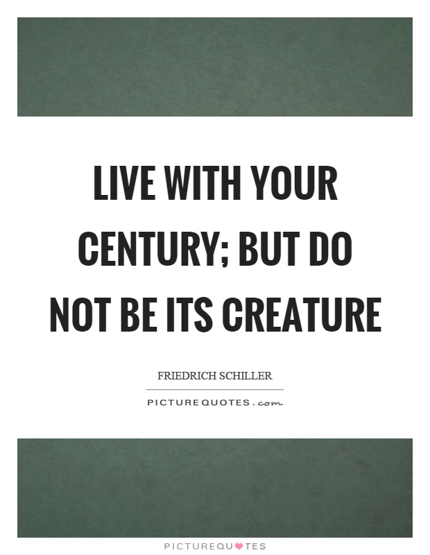 Live with your century; but do not be its creature Picture Quote #1