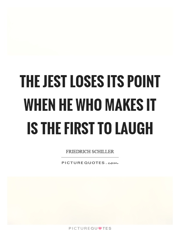 The jest loses its point when he who makes it is the first to laugh Picture Quote #1