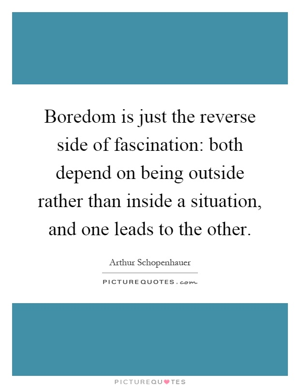 Boredom is just the reverse side of fascination: both depend on being outside rather than inside a situation, and one leads to the other Picture Quote #1
