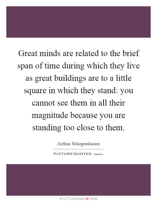 Great minds are related to the brief span of time during which they live as great buildings are to a little square in which they stand: you cannot see them in all their magnitude because you are standing too close to them Picture Quote #1