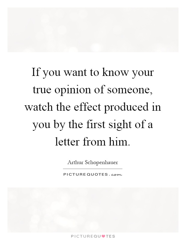 If you want to know your true opinion of someone, watch the effect produced in you by the first sight of a letter from him Picture Quote #1
