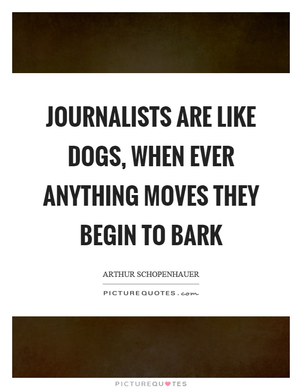 Journalists are like dogs, when ever anything moves they begin to bark Picture Quote #1