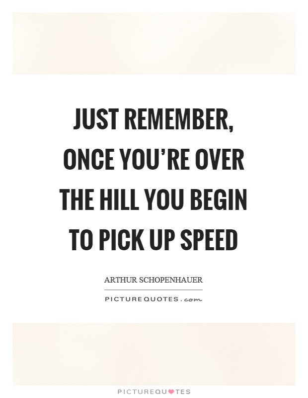 Just remember, once you're over the hill you begin to pick up speed Picture Quote #1