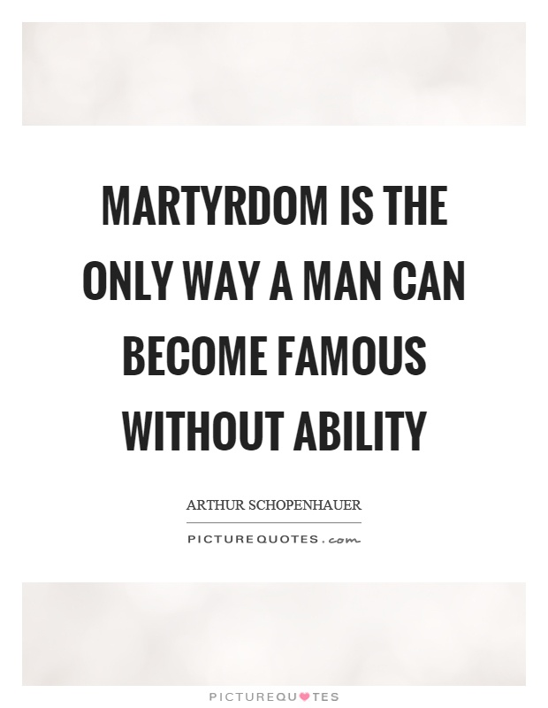 Martyrdom is the only way a man can become famous without ability Picture Quote #1