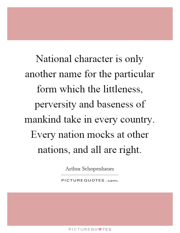 National character is only another name for the particular form which the littleness, perversity and baseness of mankind take in every country. Every nation mocks at other nations, and all are right Picture Quote #1