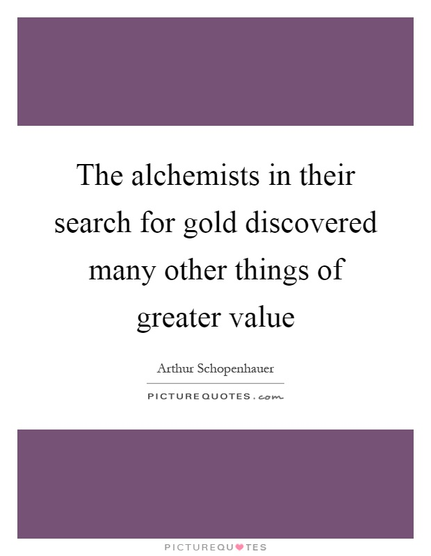 The alchemists in their search for gold discovered many other things of greater value Picture Quote #1