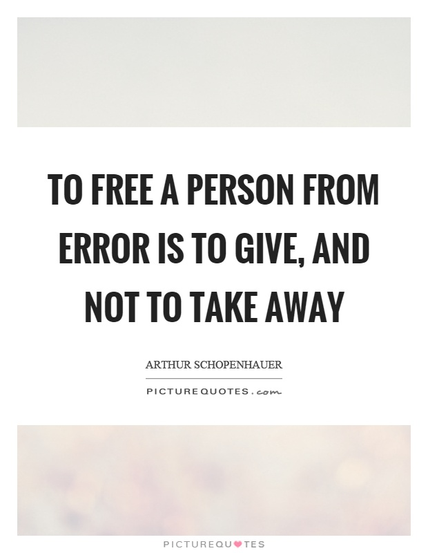 To free a person from error is to give, and not to take away Picture Quote #1