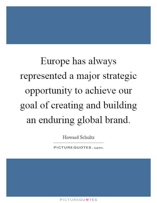 Europe has always represented a major strategic opportunity to achieve our goal of creating and building an enduring global brand Picture Quote #1