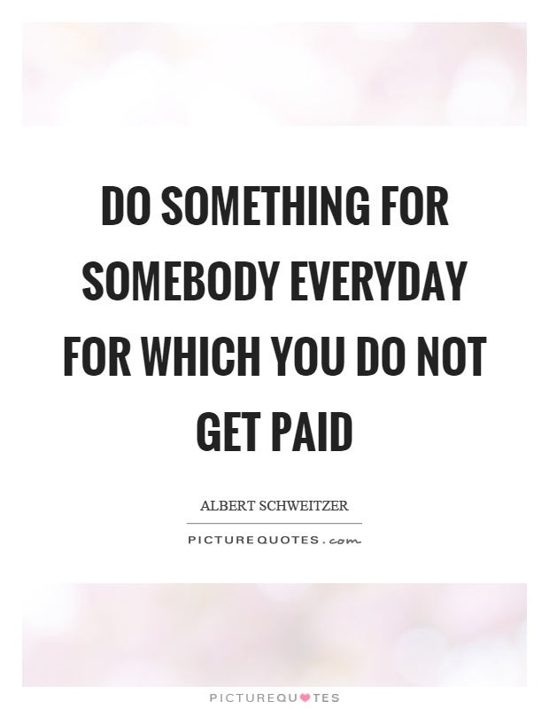 Do something for somebody everyday for which you do not get paid Picture Quote #1