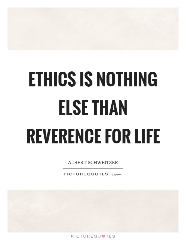 Ethics is nothing else than reverence for life Picture Quote #1