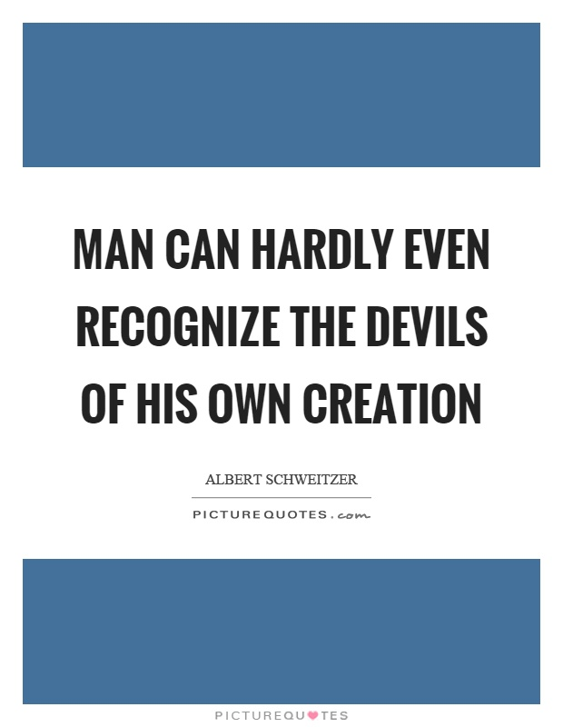 Man can hardly even recognize the devils of his own creation Picture Quote #1