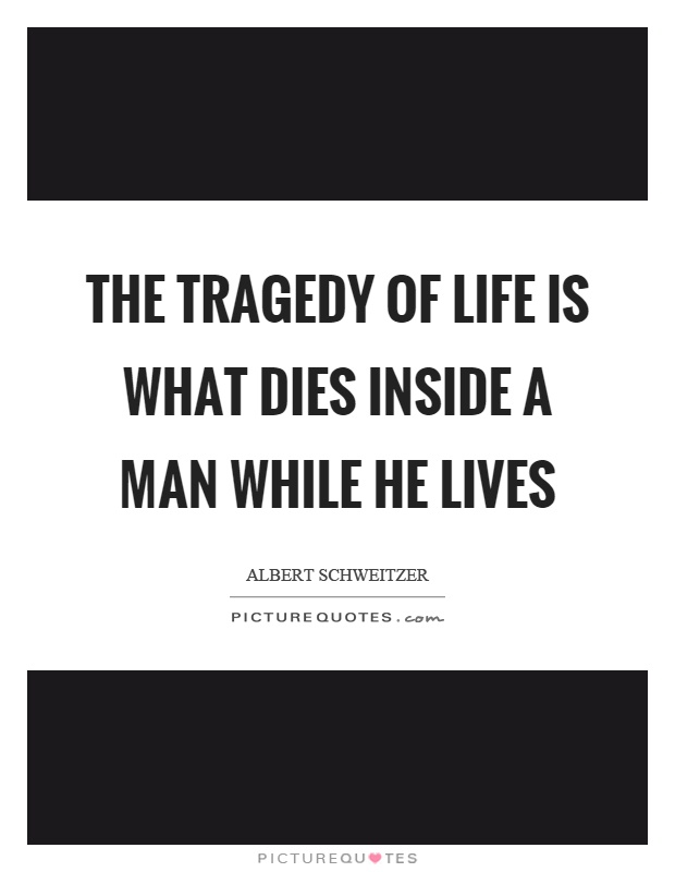 The tragedy of life is what dies inside a man while he lives Picture Quote #1